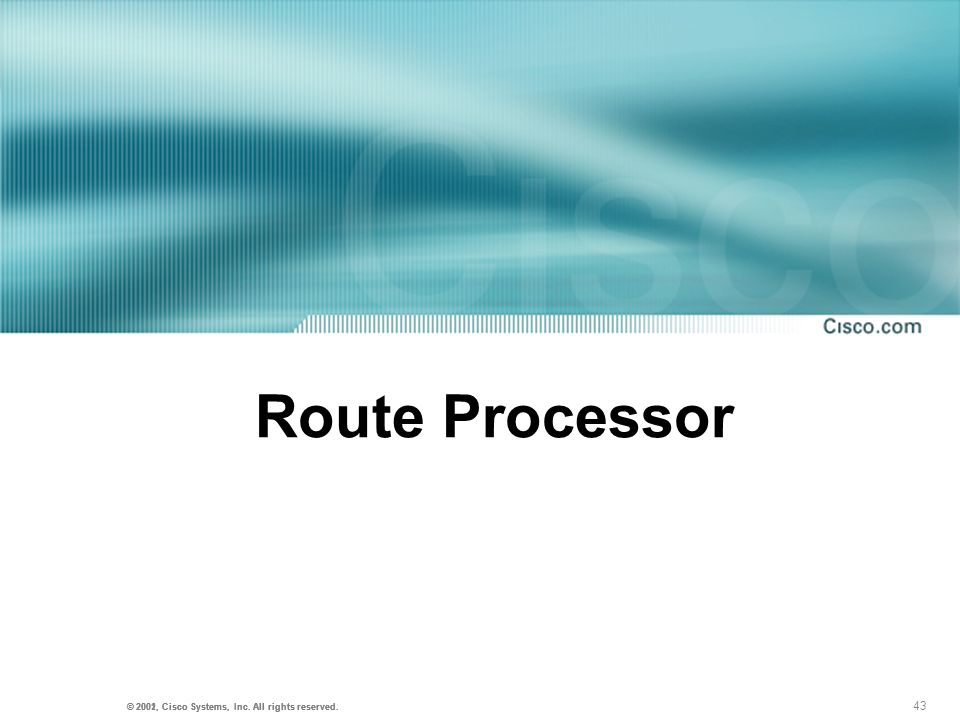 43 © 2001, Cisco Systems, Inc. All rights reserved. © 2002, Cisco Systems, Inc. All rights reserved. Route Processor