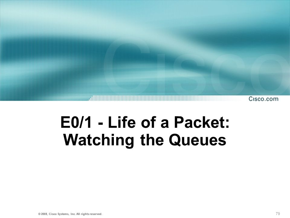79 © 2001, Cisco Systems, Inc. All rights reserved. © 2002, Cisco Systems, Inc. All rights reserved. E0/1 - Life of a Packet: Watching the Queues