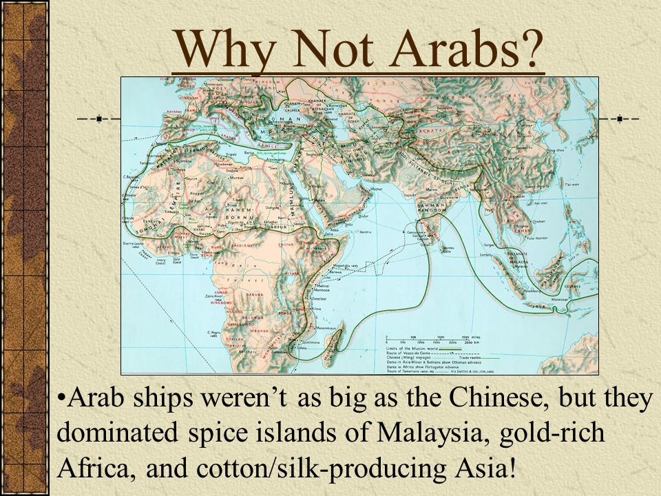 Why Not Arabs? Arab ships werent as big as the Chinese, but they dominated spice islands of Malaysia, gold-rich Africa, and cotton/silk-producing Asia
