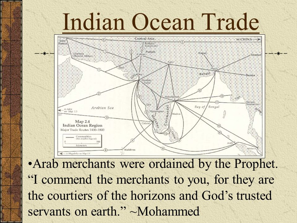 Indian Ocean Trade Arab merchants were ordained by the Prophet. I commend the merchants to you, for they are the courtiers of the horizons and Gods tr