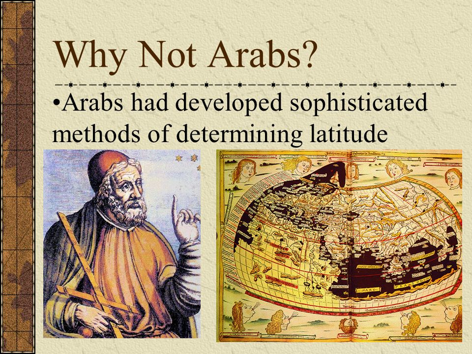 Why Not Arabs? Arabs had developed sophisticated methods of determining latitude