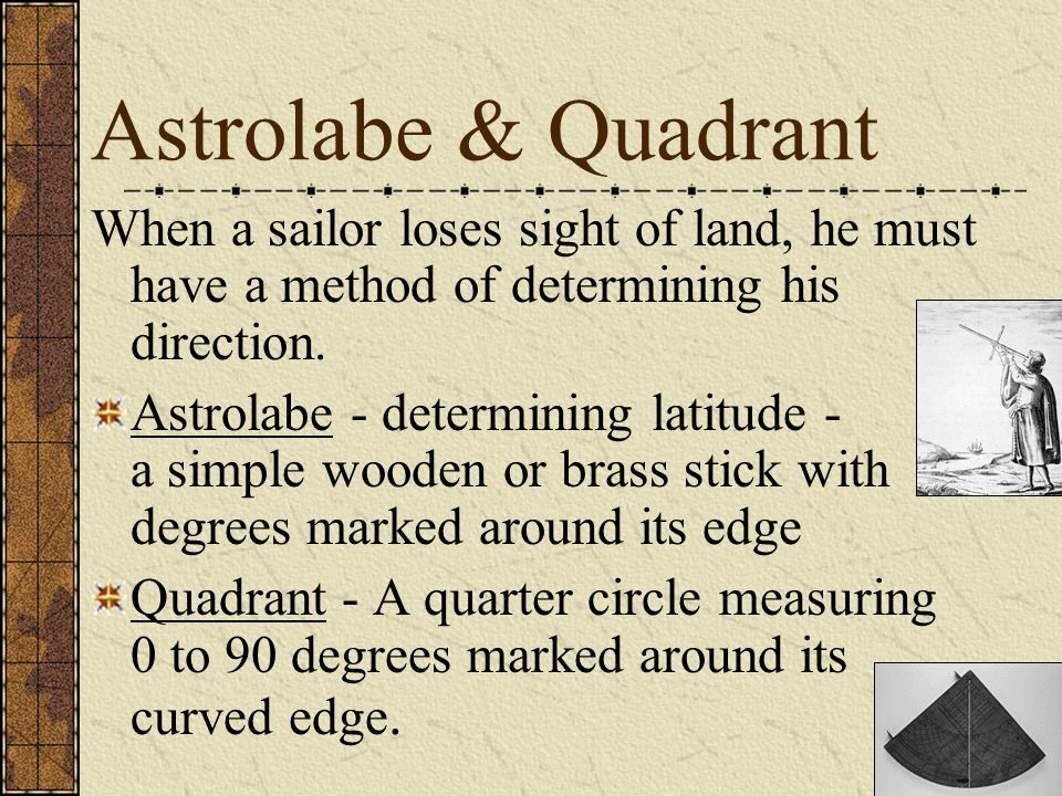 Astrolabe & Quadrant When a sailor loses sight of land, he must have a method of determining his direction. Astrolabe - determining latitude - a simpl