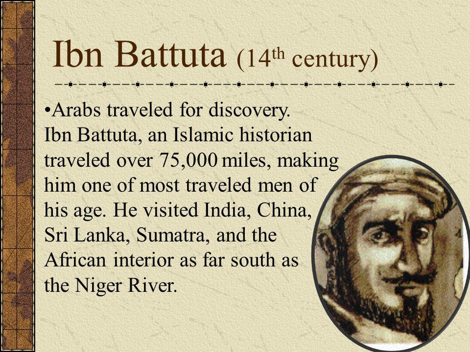 Ibn Battuta (14 th century) Arabs traveled for discovery. Ibn Battuta, an Islamic historian traveled over 75,000 miles, making him one of most travele