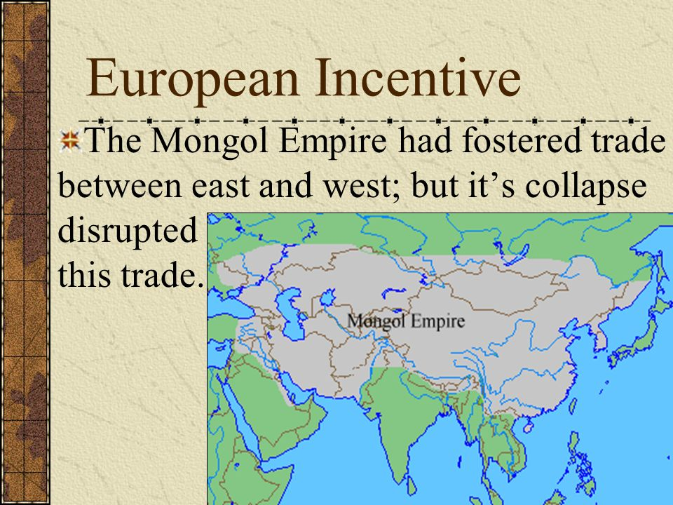 European Incentive The Mongol Empire had fostered trade between east and west; but its collapse disrupted this trade.