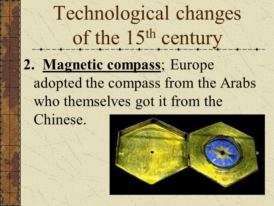 Technological changes of the 15 th century 2. Magnetic compass; Europe adopted the compass from the Arabs who themselves got it from the Chinese.