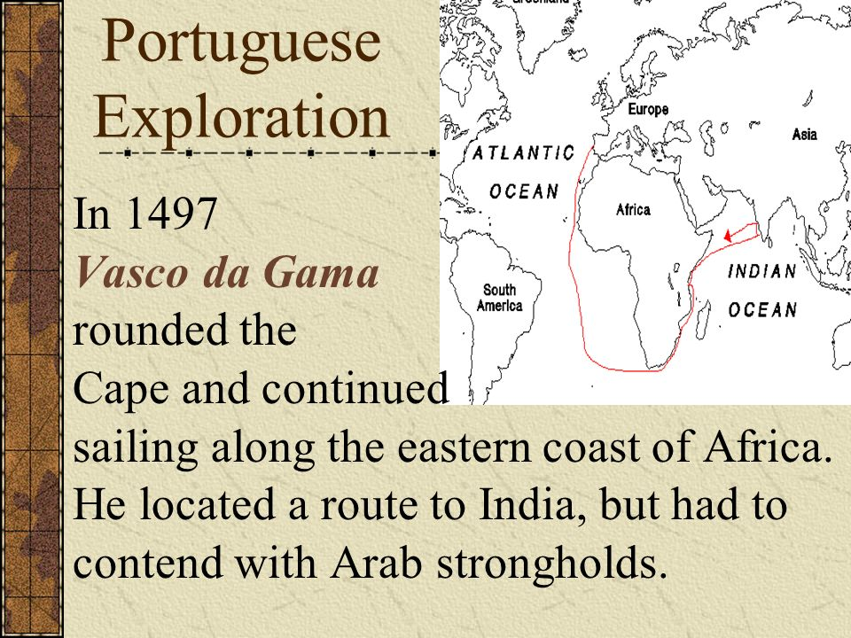 Portuguese Exploration In 1497 Vasco da Gama rounded the Cape and continued sailing along the eastern coast of Africa. He located a route to India, bu
