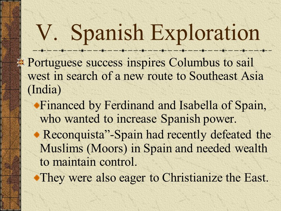 V. Spanish Exploration Portuguese success inspires Columbus to sail west in search of a new route to Southeast Asia (India) Financed by Ferdinand and