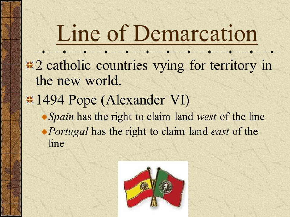 Line of Demarcation 2 catholic countries vying for territory in the new world. 1494 Pope (Alexander VI) Spain has the right to claim land west of the