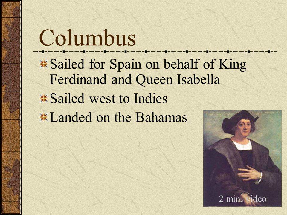 Sailed for Spain on behalf of King Ferdinand and Queen Isabella Sailed west to Indies Landed on the Bahamas Columbus 2 min. video