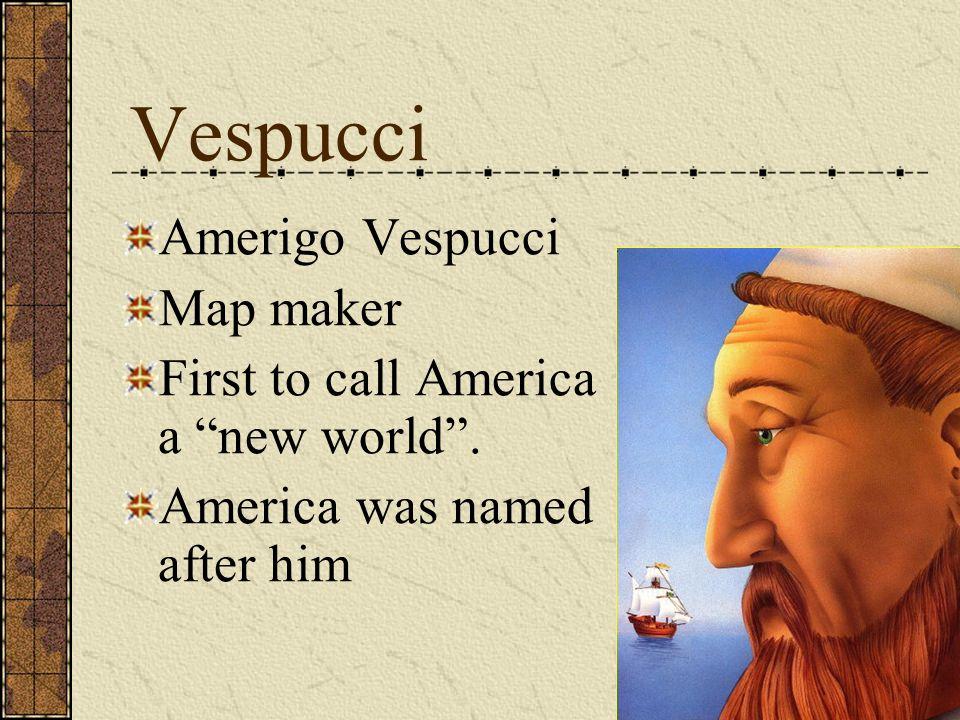 Vespucci Amerigo Vespucci Map maker First to call America a new world. America was named after him