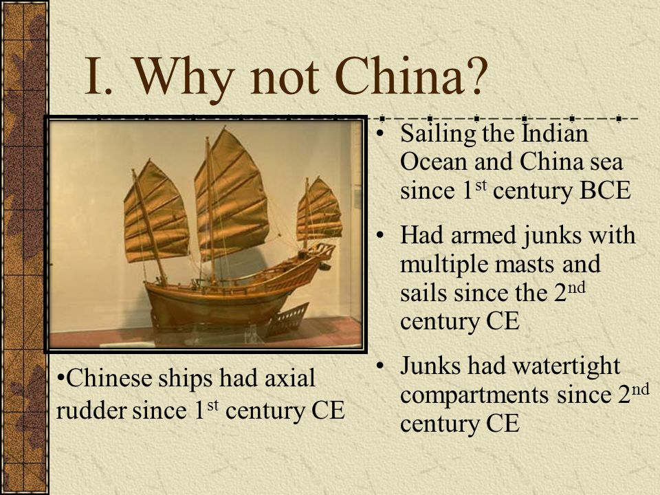 I. Why not China? Sailing the Indian Ocean and China sea since 1 st century BCE Had armed junks with multiple masts and sails since the 2 nd century C