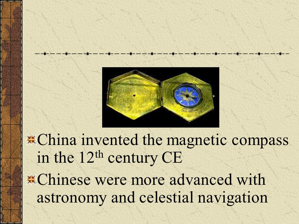 China invented the magnetic compass in the 12 th century CE Chinese were more advanced with astronomy and celestial navigation
