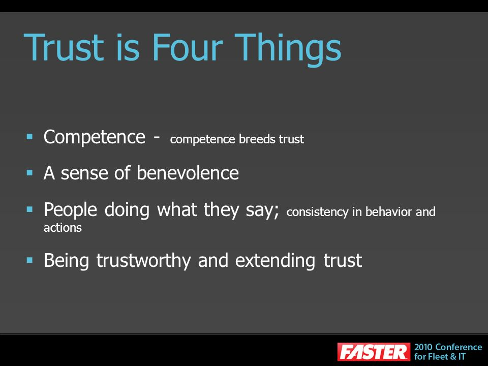 Trust is Four Things Competence - competence breeds trust A sense of benevolence People doing what they say; consistency in behavior and actions Being trustworthy and extending trust