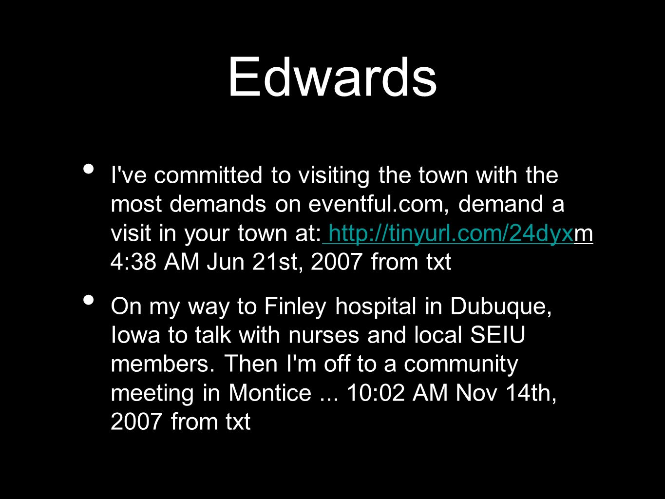 Edwards I've committed to visiting the town with the most demands on eventful.com, demand a visit in your town at: http://tinyurl.com/24dyxm 4:38 AM J