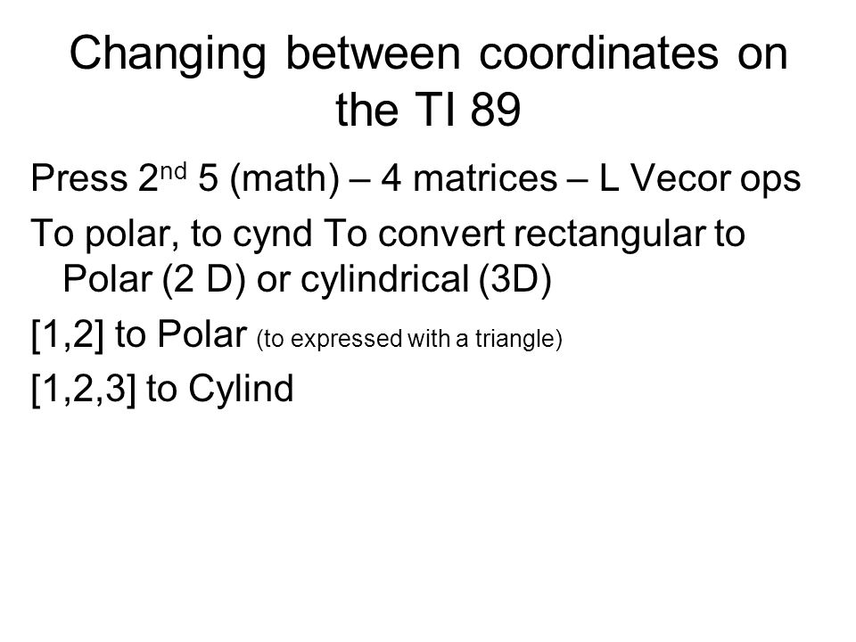 Changing between coordinates on the TI 89 Press 2 nd 5 (math) – 4 matrices – L Vecor ops To polar, to cynd To convert rectangular to Polar (2 D) or cy