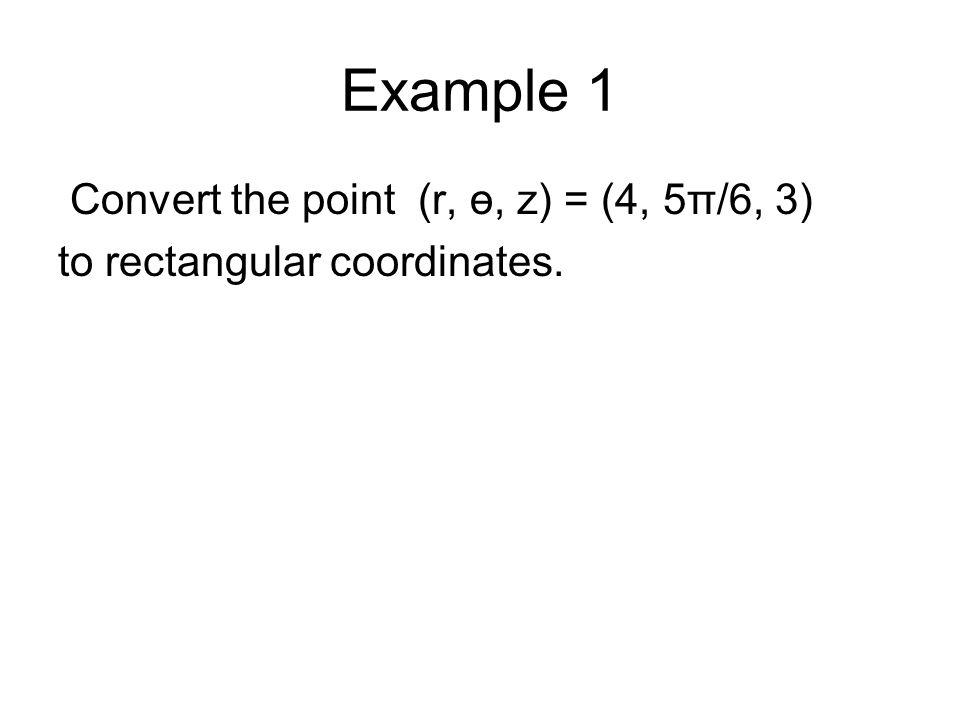 Example 1 Convert the point (r, ө, z) = (4, 5π/6, 3) to rectangular coordinates.