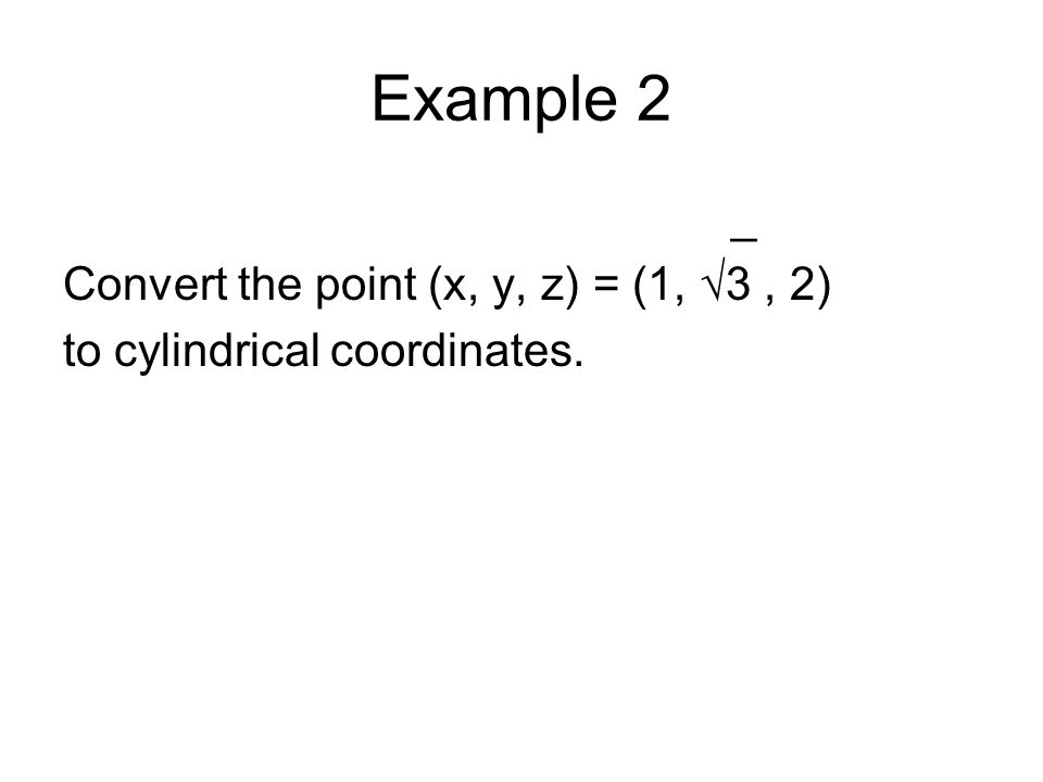 Example 2 _ Convert the point (x, y, z) = (1, 3, 2) to cylindrical coordinates.