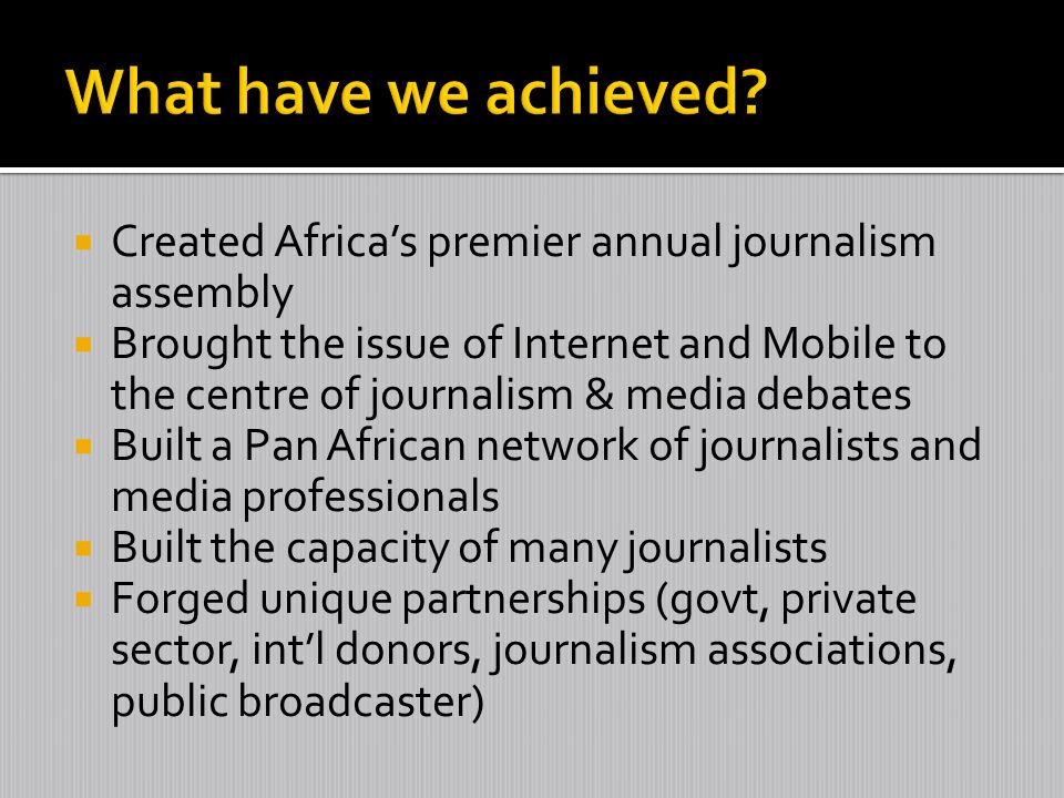 Created Africas premier annual journalism assembly Brought the issue of Internet and Mobile to the centre of journalism & media debates Built a Pan Af