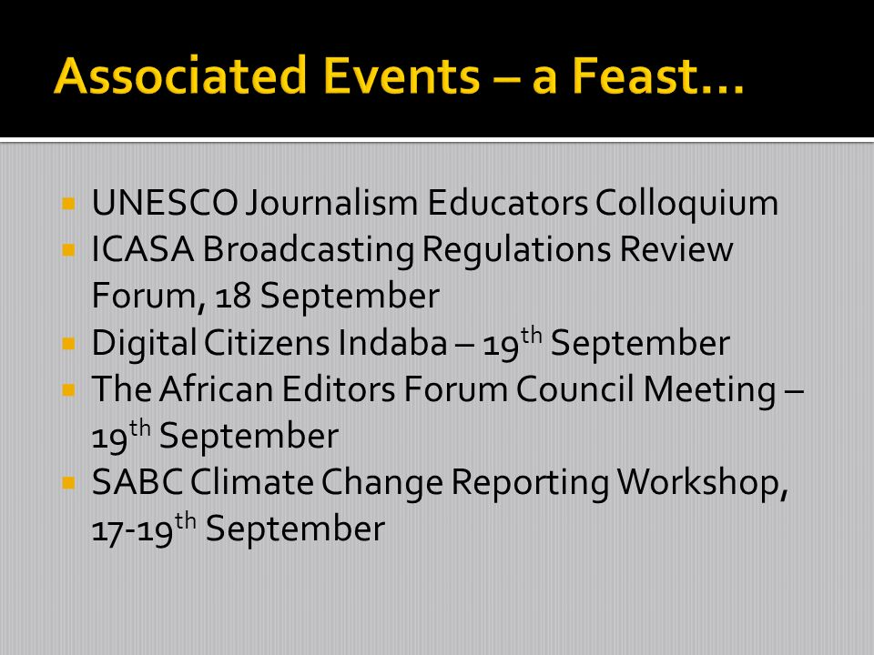 UNESCO Journalism Educators Colloquium ICASA Broadcasting Regulations Review Forum, 18 September Digital Citizens Indaba – 19 th September The African Editors Forum Council Meeting – 19 th September SABC Climate Change Reporting Workshop, 17-19 th September