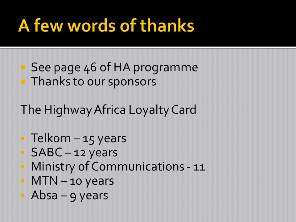 See page 46 of HA programme Thanks to our sponsors The Highway Africa Loyalty Card Telkom – 15 years SABC – 12 years Ministry of Communications - 11 M