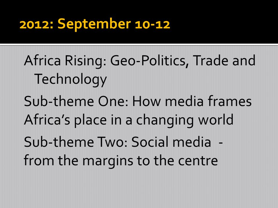 2012: September 10-12 Africa Rising: Geo-Politics, Trade and Technology Sub-theme One: How media frames Africas place in a changing world Sub-theme Two: Social media - from the margins to the centre