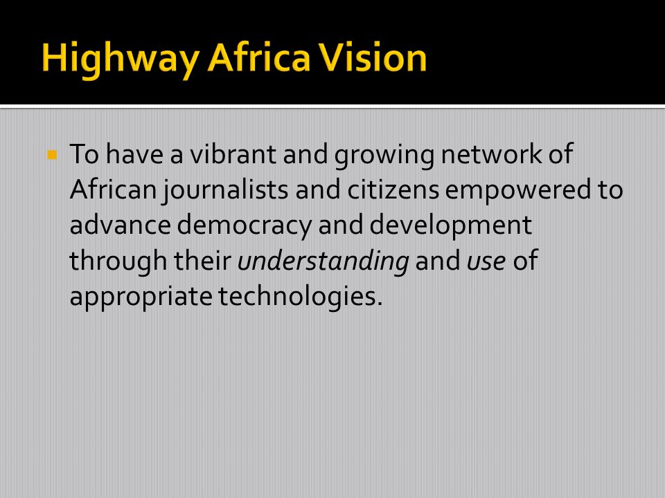 To have a vibrant and growing network of African journalists and citizens empowered to advance democracy and development through their understanding and use of appropriate technologies.