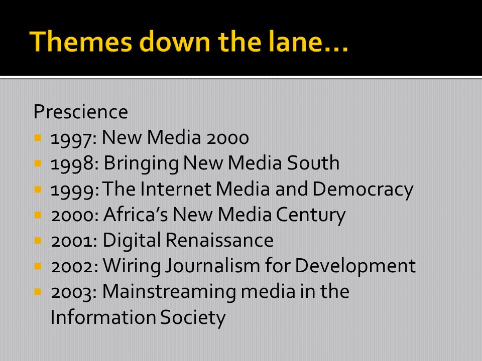 Prescience 1997: New Media 2000 1998: Bringing New Media South 1999: The Internet Media and Democracy 2000: Africas New Media Century 2001: Digital Renaissance 2002: Wiring Journalism for Development 2003: Mainstreaming media in the Information Society