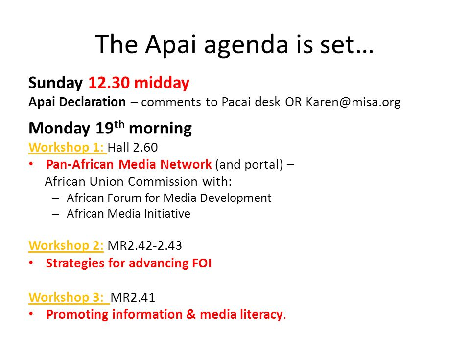 The Apai agenda is set… Sunday 12.30 midday Apai Declaration – comments to Pacai desk OR Karen@misa.org Monday 19 th morning Workshop 1: Hall 2.60 Pan-African Media Network (and portal) – African Union Commission with: – African Forum for Media Development – African Media Initiative Workshop 2: MR2.42-2.43 Strategies for advancing FOI Workshop 3: MR2.41 Promoting information & media literacy.
