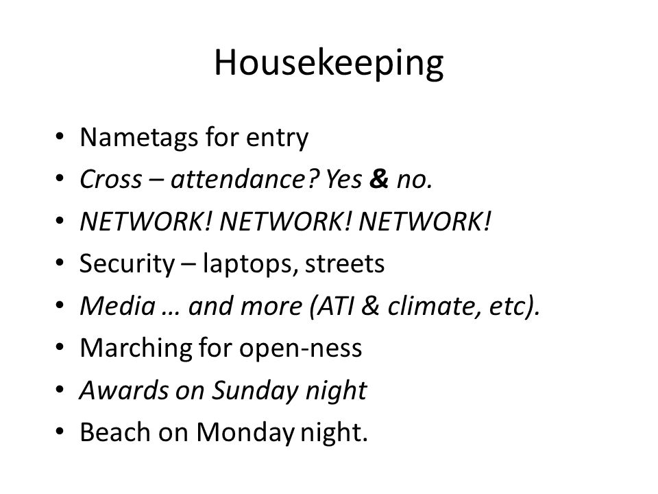 Housekeeping Nametags for entry Cross – attendance? Yes & no. NETWORK! NETWORK! NETWORK! Security – laptops, streets Media … and more (ATI & climate,