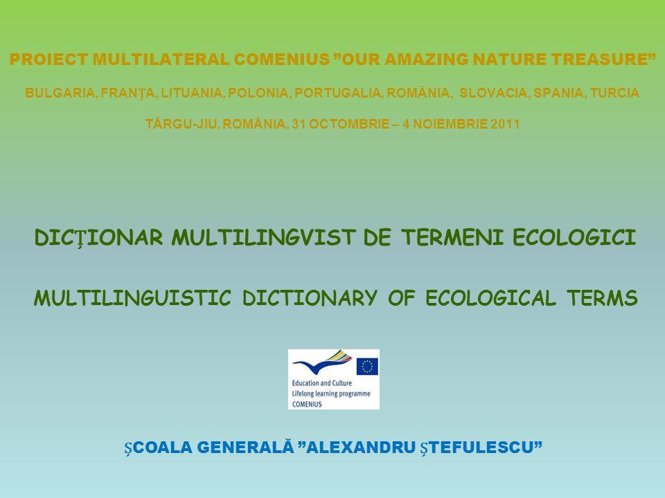 PROIECT MULTILATERAL COMENIUS OUR AMAZING NATURE TREASURE BULGARIA, FRANA, LITUANIA, POLONIA, PORTUGALIA, ROMÂNIA, SLOVACIA, SPANIA, TURCIA TÂRGU-JIU, ROMÂNIA, 31 OCTOMBRIE – 4 NOIEMBRIE 2011 DICIONAR MULTILINGVIST DE TERMENI ECOLOGICI MULTILINGUISTIC DICTIONARY OF ECOLOGICAL TERMS COALA GENERALĂ ALEXANDRU TEFULESCU
