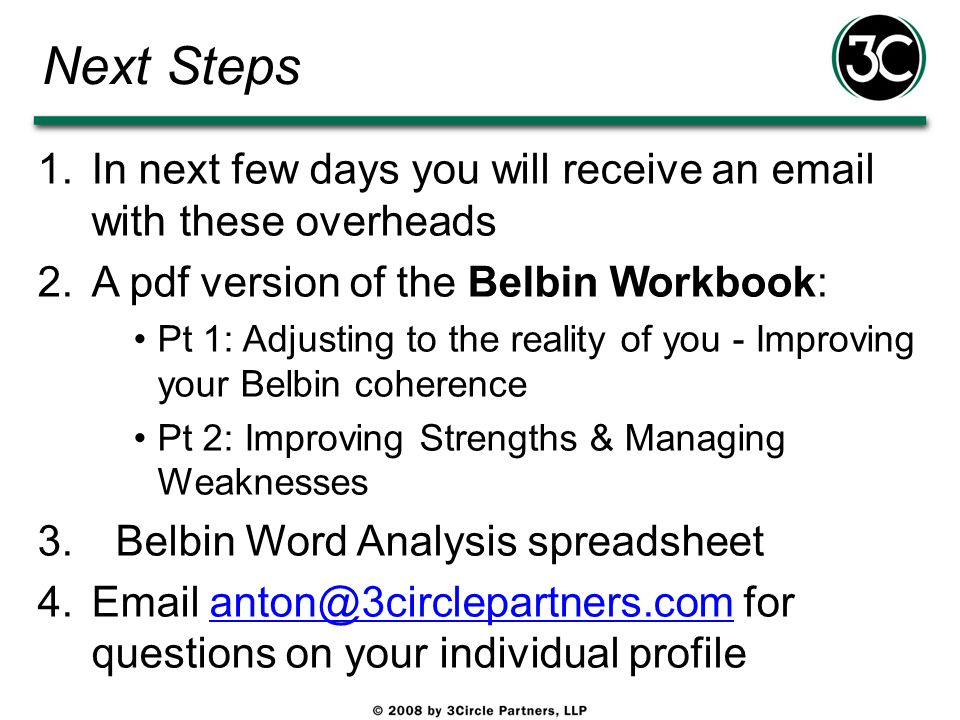 Next Steps 1.In next few days you will receive an email with these overheads 2.A pdf version of the Belbin Workbook: Pt 1: Adjusting to the reality of
