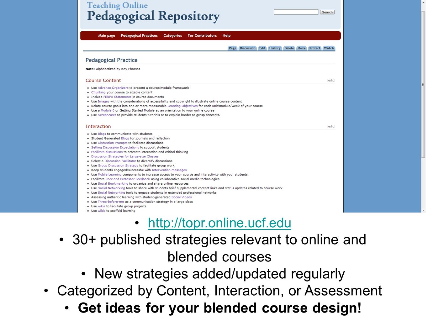 http://topr.online.ucf.edu 30+ published strategies relevant to online and blended courses New strategies added/updated regularly Categorized by Content, Interaction, or Assessment Get ideas for your blended course design!