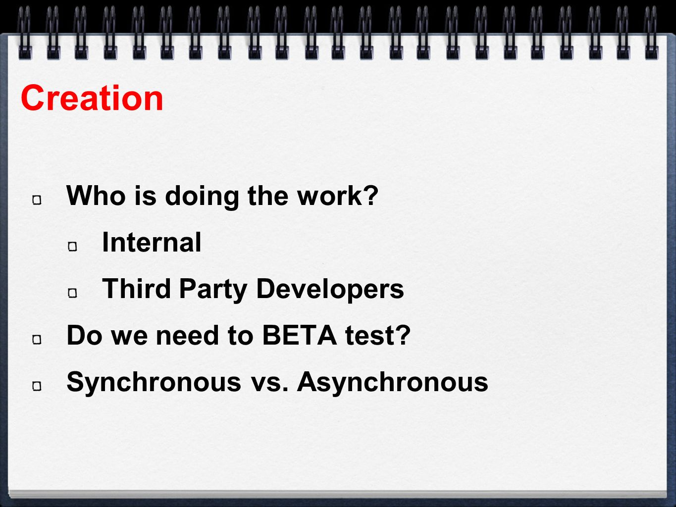Creation Who is doing the work. Internal Third Party Developers Do we need to BETA test.
