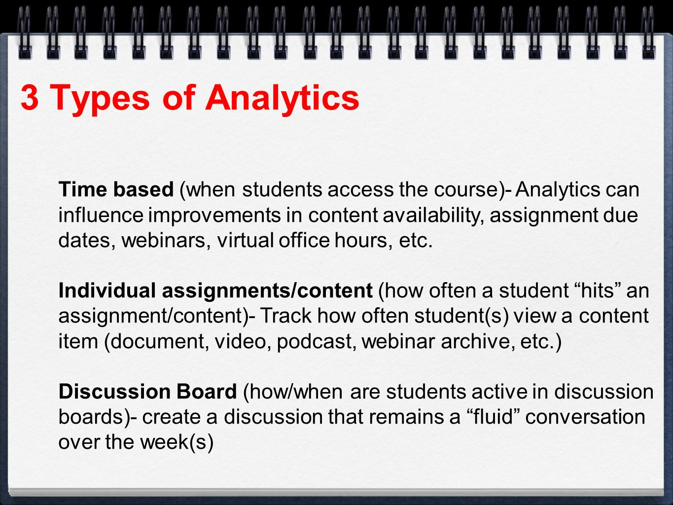 3 Types of Analytics Time based (when students access the course)- Analytics can influence improvements in content availability, assignment due dates, webinars, virtual office hours, etc.