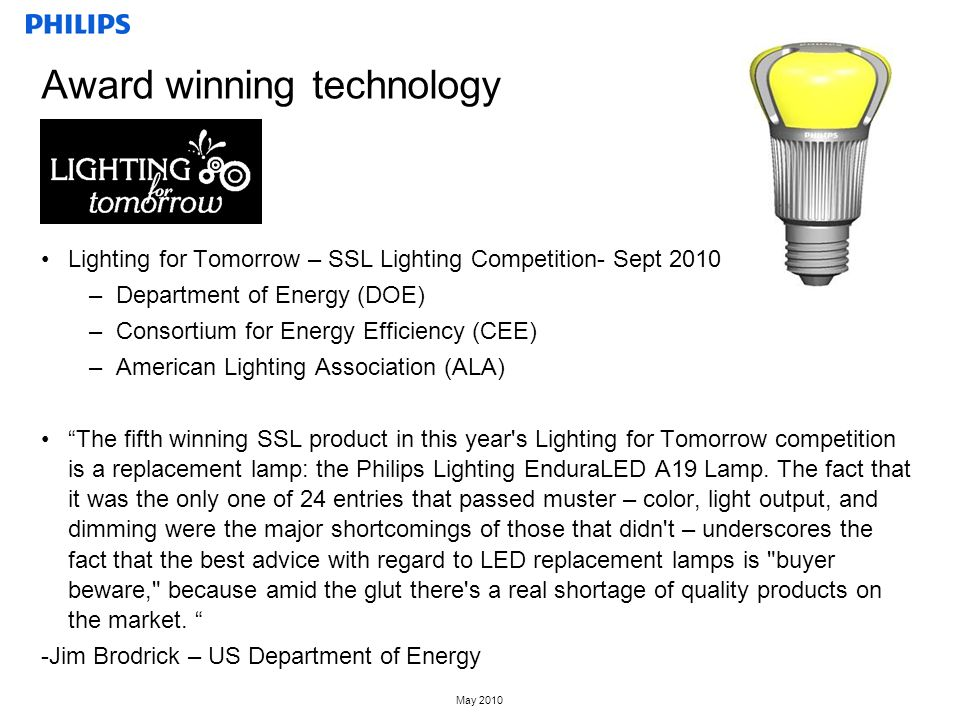 May 2010 Award winning technology Lighting for Tomorrow – SSL Lighting Competition- Sept 2010 –Department of Energy (DOE) –Consortium for Energy Efficiency (CEE) –American Lighting Association (ALA) The fifth winning SSL product in this year s Lighting for Tomorrow competition is a replacement lamp: the Philips Lighting EnduraLED A19 Lamp.