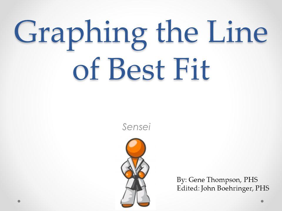 Graphing the Line of Best Fit Sensei By: Gene Thompson, PHS Edited: John Boehringer, PHS