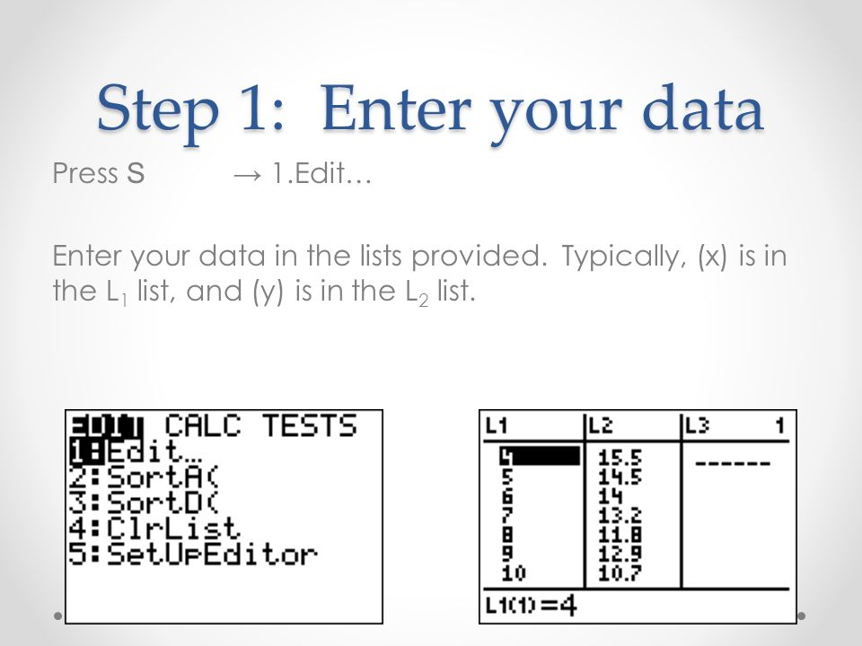 Step 1: Enter your data Press S 1.Edit… Enter your data in the lists provided.