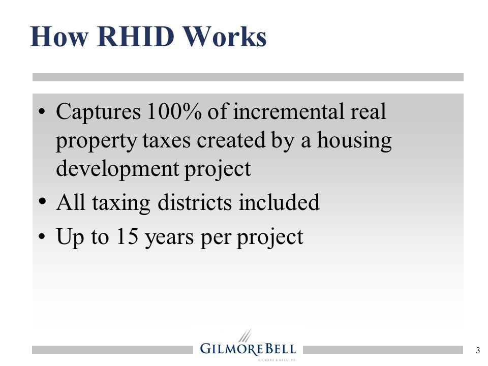 3 How RHID Works Captures 100% of incremental real property taxes created by a housing development project All taxing districts included Up to 15 years per project