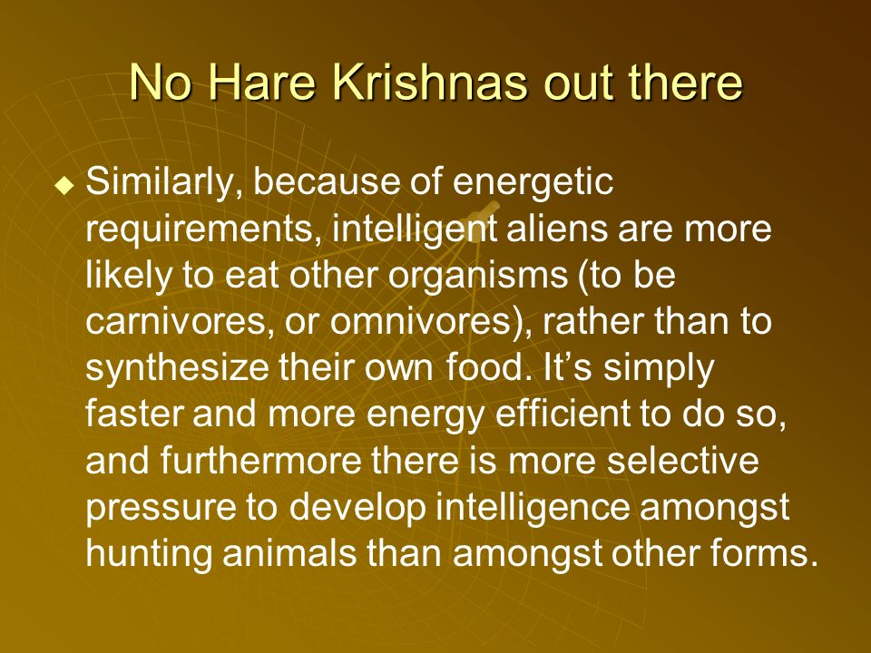 No Hare Krishnas out there Similarly, because of energetic requirements, intelligent aliens are more likely to eat other organisms (to be carnivores, or omnivores), rather than to synthesize their own food.