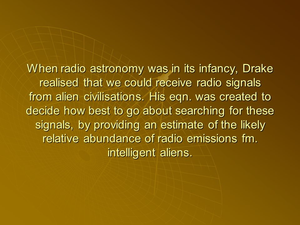When radio astronomy was in its infancy, Drake realised that we could receive radio signals from alien civilisations.