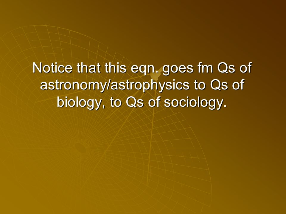 Notice that this eqn. goes fm Qs of astronomy/astrophysics to Qs of biology, to Qs of sociology.