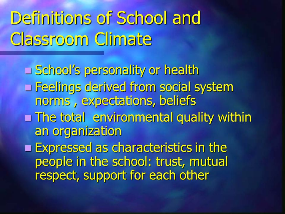 Definitions of School and Classroom Climate Schools personality or health Schools personality or health Feelings derived from social system norms, expectations, beliefs Feelings derived from social system norms, expectations, beliefs The total environmental quality within an organization The total environmental quality within an organization Expressed as characteristics in the people in the school: trust, mutual respect, support for each other Expressed as characteristics in the people in the school: trust, mutual respect, support for each other