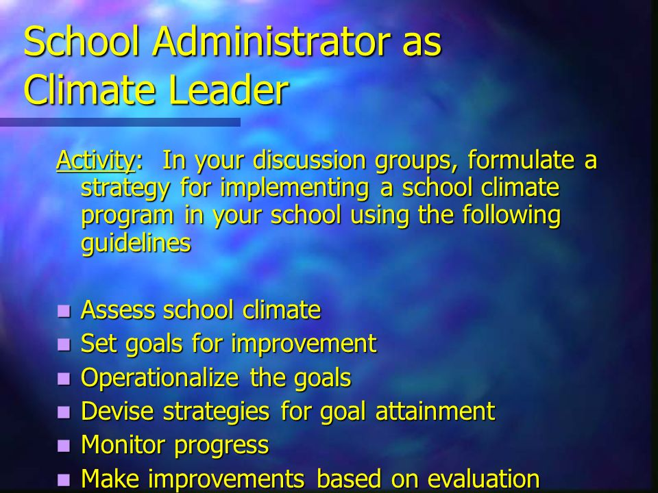 School Administrator as Climate Leader Activity: In your discussion groups, formulate a strategy for implementing a school climate program in your school using the following guidelines Assess school climate Assess school climate Set goals for improvement Set goals for improvement Operationalize the goals Operationalize the goals Devise strategies for goal attainment Devise strategies for goal attainment Monitor progress Monitor progress Make improvements based on evaluation Make improvements based on evaluation