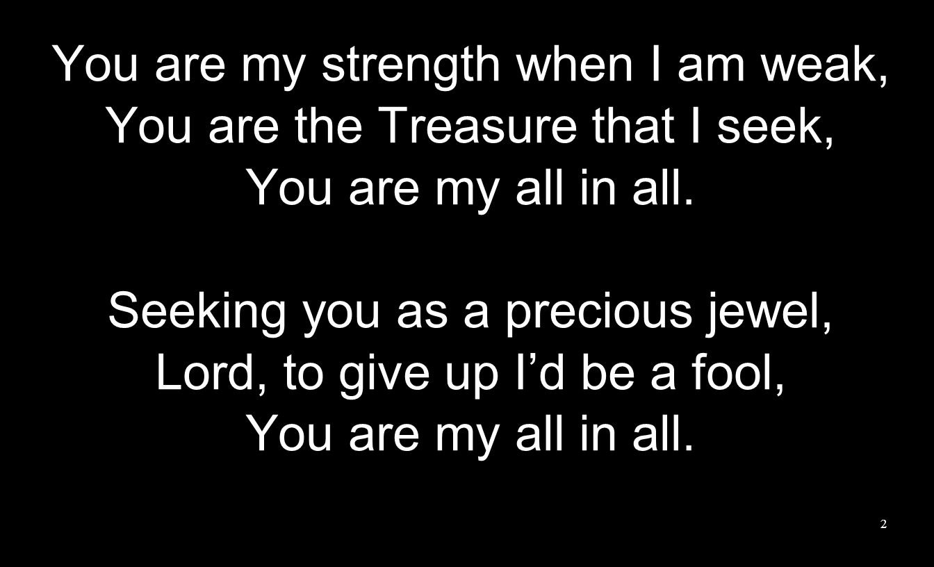 You are my strength when I am weak, You are the Treasure that I seek, You are my all in all. Seeking you as a precious jewel, Lord, to give up Id be a