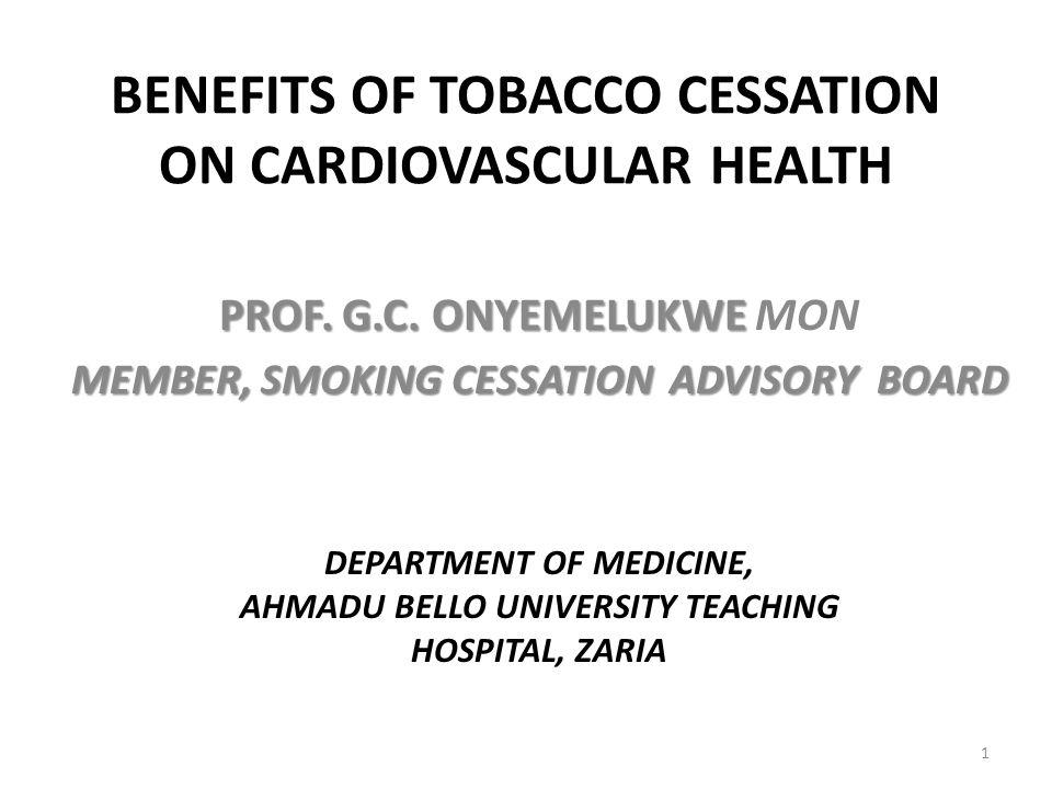 BENEFITS OF TOBACCO CESSATION ON CARDIOVASCULAR HEALTH PROF. G.C. ONYEMELUKWE PROF. G.C. ONYEMELUKWE MON MEMBER, SMOKING CESSATION ADVISORY BOARD 1 DE