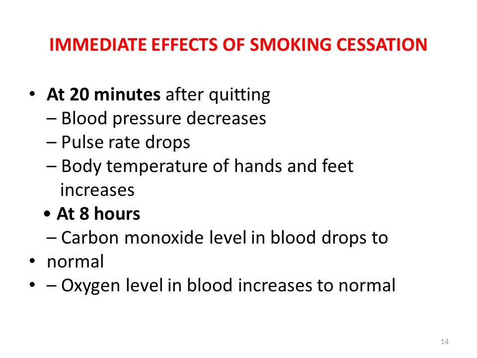 IMMEDIATE EFFECTS OF SMOKING CESSATION At 20 minutes after quitting – Blood pressure decreases – Pulse rate drops – Body temperature of hands and feet