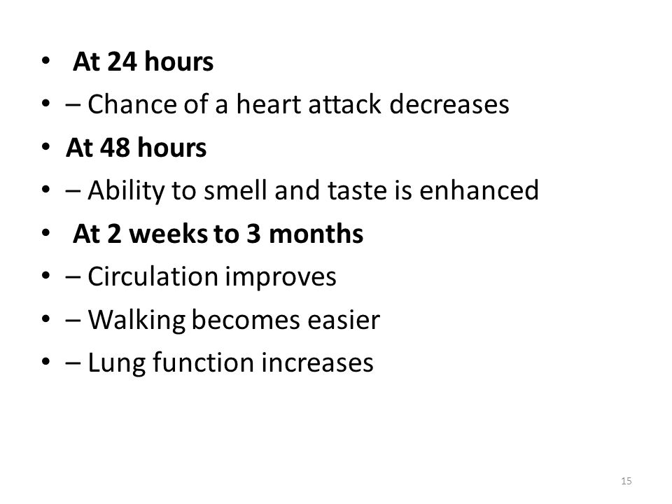 At 24 hours – Chance of a heart attack decreases At 48 hours – Ability to smell and taste is enhanced At 2 weeks to 3 months – Circulation improves –
