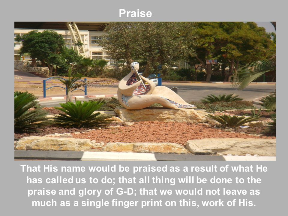 Praise That His name would be praised as a result of what He has called us to do; that all thing will be done to the praise and glory of G-D; that we