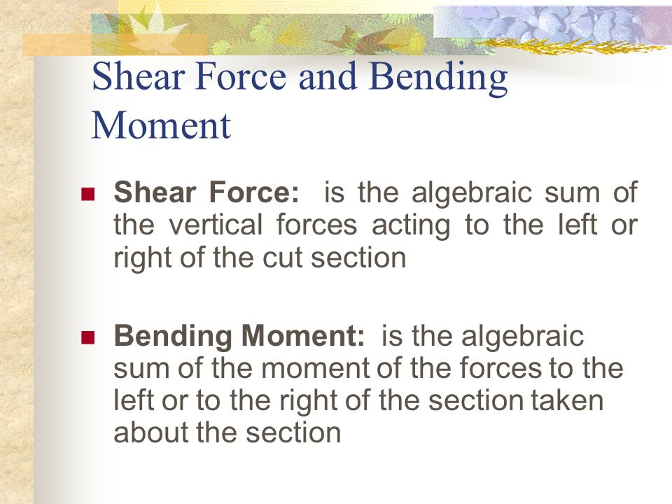 Shear Force and Bending Moment Shear Force: is the algebraic sum of the vertical forces acting to the left or right of the cut section Bending Moment: