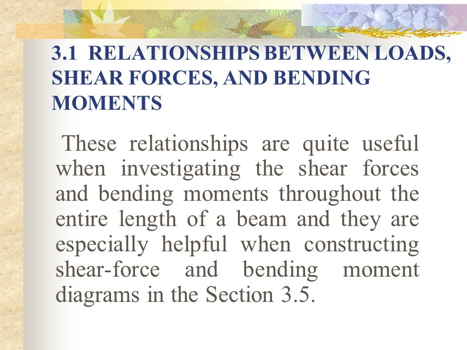 3.1 RELATIONSHIPS BETWEEN LOADS, SHEAR FORCES, AND BENDING MOMENTS These relationships are quite useful when investigating the shear forces and bendin